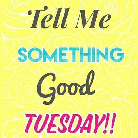 tell me something good tuesday